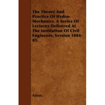 The Theory And Practice Of HydroMechanics. A Series Of Lectures Delivered At The Institution Of Civil Engineers Session 188485. by Anon.
