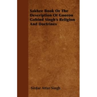 Sakhee Book Or The Description Of Gooroo Gobind Singhs Religion And Doctrines by Singh & Sirdar Attar