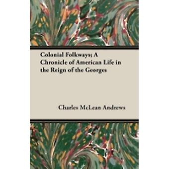 Colonial Folkways A Chronicle of American Life in the Reign of the Georges by Andrews & Charles McLean