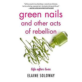 Green Nails and Other Acts of Rebellion Life After Loss by Soloway & Elaine