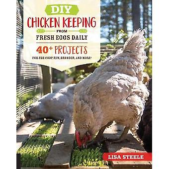 DIY Chicken Keeping from Fresh Eggs Daily - 40+ Projects for the Coop
