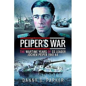 Peiper's War - The Wartime Years of SS Leader Jochen Peiper - 1941-44