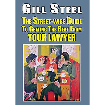 The Street-wise Guide To Getting The Best From Your Lawyer by Gill St