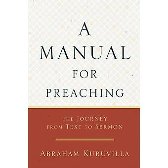 A Manual for Preaching  The Journey from Text to Sermon by Abraham Kuruvilla