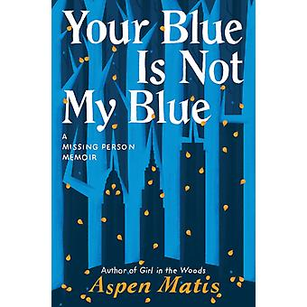 Your Blue Is Not My Blue  A Missing Person Memoir by Aspen Matis
