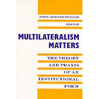 Multilateralism Matters - The Theory and Praxis of an Institutional Fo