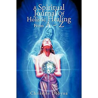 A Spiritual Journal of Holistic Healing from A Z by Christine Dobyna