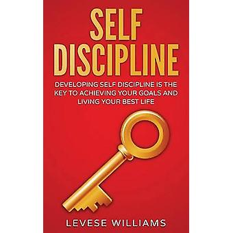 Self-Discipline - Developing Self-Discipline Is the Key to Achieving Y