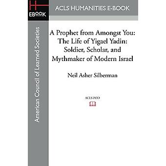 A Prophet from Amongst You - The Life of Yigael Yadin - Soldier - Schol