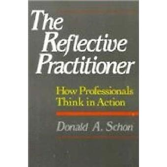 The Reflective Practitioner  How Professionals Think In Action by Donald A Schon
