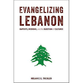 Evangelizing Lebanon  Baptists Missions and the Question of Cultures by Melanie E Trexler