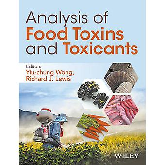 Analysis of Food Toxins and Toxicants by Edited by Yiu Chung Wong & Edited by Richard J Lewis