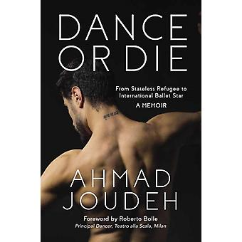 Dance or Die A Memoir  From Stateless Refugee to International Ballet Star by Ahmad Joudeh