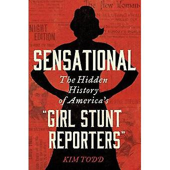 Sensational The Hidden History of America's Girl Stunt Reporters