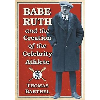 Babe Ruth and the Creation of the Celebrity Athlete by Thomas Barthel