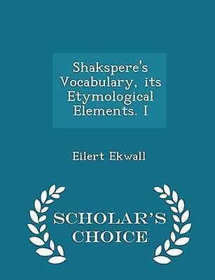 Shaksperes Vocabulary its Etymological Elements. I  Scholars Choice Edition by Ekwall & Eilert
