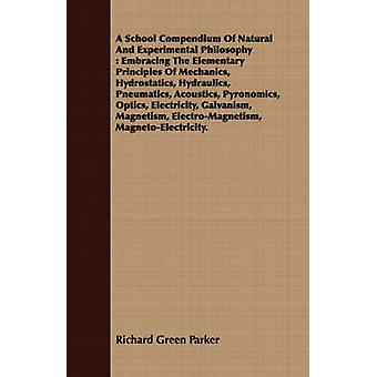A School Compendium Of Natural And Experimental Philosophy  Embracing The Elementary Principles Of Mechanics Hydrostatics Hydraulics Pneumatics Acoustics Pyronomics Optics Electricity Galvani by Parker & Richard Green