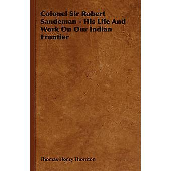 Le colonel Sir Robert Sandeman sa vie et travail sur notre frontière indienne par Henry Thornton & Thomas