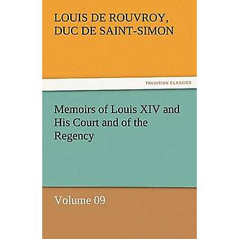 Memoirs of Louis XIV and His Court and of the Regency  Volume 09 by SaintSimon & Louis De Rouvroy Duc De