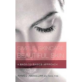 Simple Skincare - Beautiful Skin - A Back-to-Basics Approach by Ahmed