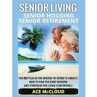 Senior Living: Senior Housing: Senior Retirement: The Best Places for Seniors to Retire to Cheaply, How to Find the Right Housing and Strategies for Living Comfortably (Discover the Best Places for Seniors to� Retire to)