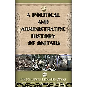 A Political and Administrative History of Onitsha by Okechukwu Edward