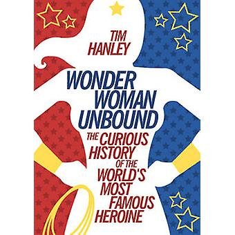 Wonder Woman Unbound - The Curious History of the World's Most Famous