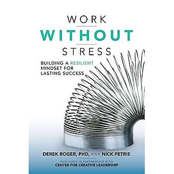 Work without Stress Building a Resilient Mindset for Lastin by Derek Roger