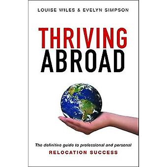 Thriving Abroad The definitive guide to professional and personal relocation success by Wiles & Louise