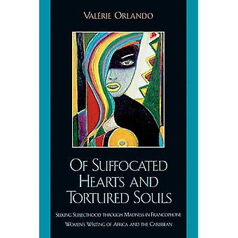 Of Suffocated Hearts and Tortured Souls Seeking Subjecthood Through Madness in Francophone Womens Writing of Africa and the Caribbean by Orlando & Valerie Key