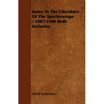 Index to the Literature of the Spectroscope  18871900 Both Inclusive by Tuckerman & Alfred