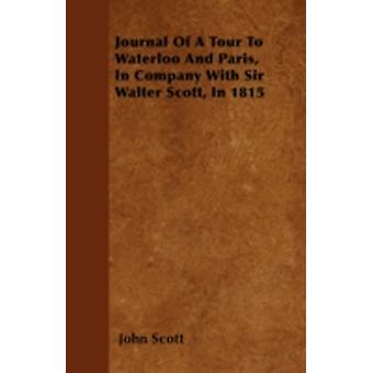 Journal Of A Tour To Waterloo And Paris In Company With Sir Walter Scott In 1815 by Scott & John