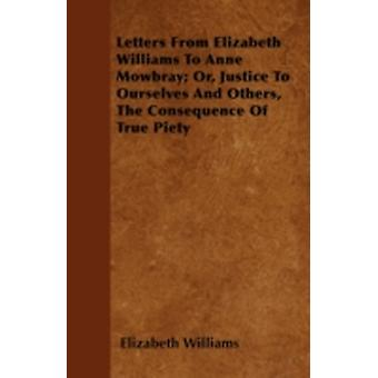 Letters From Elizabeth Williams To Anne Mowbray Or Justice To Ourselves And Others The Consequence Of True Piety by Williams & Elizabeth