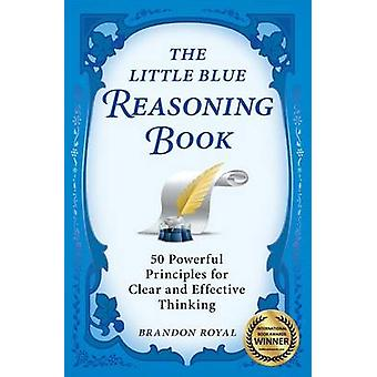 The Little Blue Reasoning Book 50 Powerful Principles for Clear and Effective Thinking by Royal & Brandon