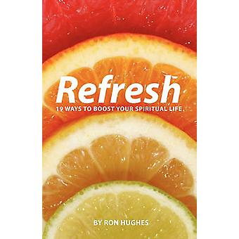 Refresh 19 Ways to Boost Your Spiritual Life by Hughes & Ron