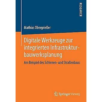 Digitale Werkzeuge zur integrierten Infrastrukturbauwerksplanung  Am Beispiel des Schienen und Straenbaus by Obergrieer & Mathias