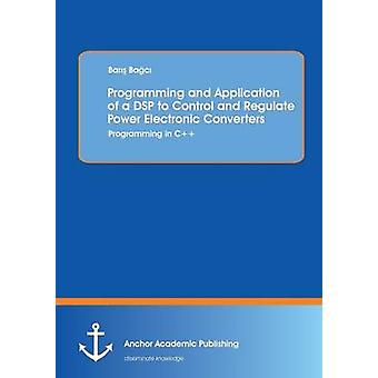 Programming and Application of a DSP to Control and Regulate Power Electronic Converters Programming in C by Ba C. & Bar