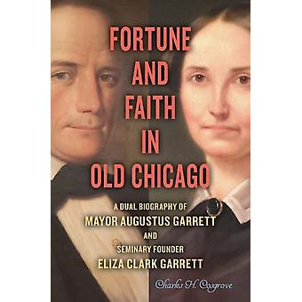 Fortune and Faith in Old Chicago  A Dual Biography of Mayor Augustus Garrett and Seminary Founder Eliza Clark Garrett by Charles H Cosgrove