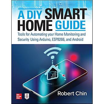 A DIY Smart Home Guide Tools for Automating Your Home Monitoring and Security Using Arduino ESP8266 and Android by Chin & Robert