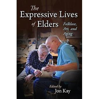The Expressive Lives of Elders - Folklore - Art - and Aging by Jon Kay