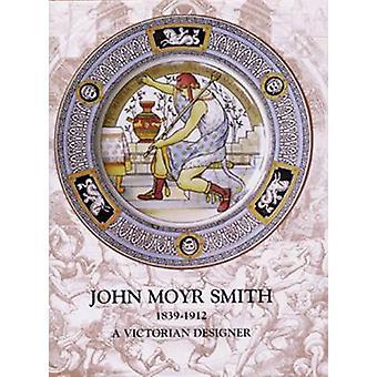John Moyr Smith 1839-1912 - A Victorian Designer by Annamarie Stapleto