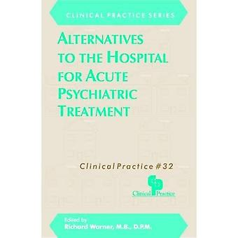 Alternatives to the Hospital for Acute Psychiatric Treatment (Clinical Practice S.) (Clinical Practice)