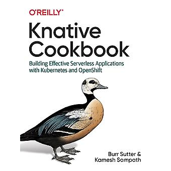Knative Cookbook  Building Effective Serverless Applications with Kubernetes and Openshift by Burr Sutter & Kamesh Sampath