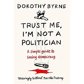 TRUST ME - I'M NOT A POLITICIAN - A simple guide to saving democracy b