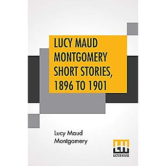 Lucy Maud Montgomery Short Stories - 1896 To 1901 by Lucy Maud Montgo