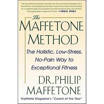 The Maffetone Method The Holistic LowStress NoPain Way to Exceptional Fitness by Philip Maffetone