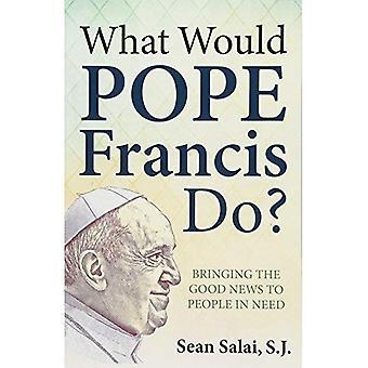 Ce qui serait le pape Francis?: apportant la bonne nouvelle aux gens dans le besoin