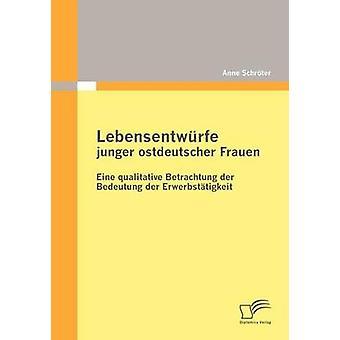 Lebensentwrfe junger ostdeutscher Frauen Eine qualitative Betrachtung der Bedeutung der Erwerbsttigkeit by Schrter & Anne