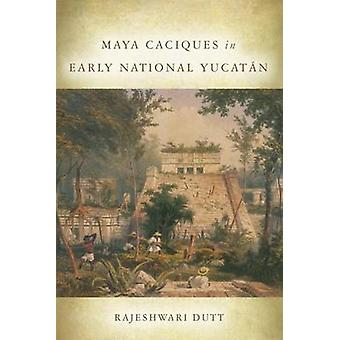 Maya Caciques in Early National Yucatan by Rajeshwari Dutt - 97808061