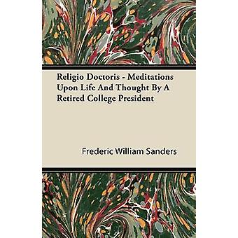 Religio Doctoris  Meditations Upon Life and Thought by a Retired College President by Sanders & Frederic William